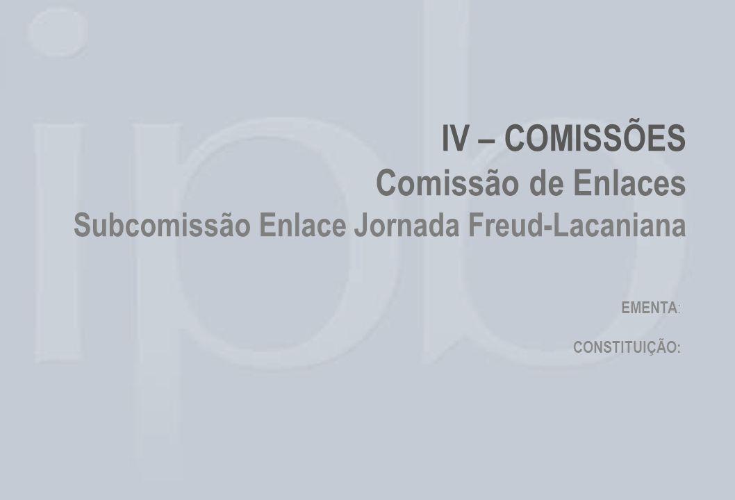 IV – COMISSÕES Comissão de Enlaces Subcomissão Enlace Jornada Freud-Lacaniana EMENTA : CONSTITUIÇÃO: