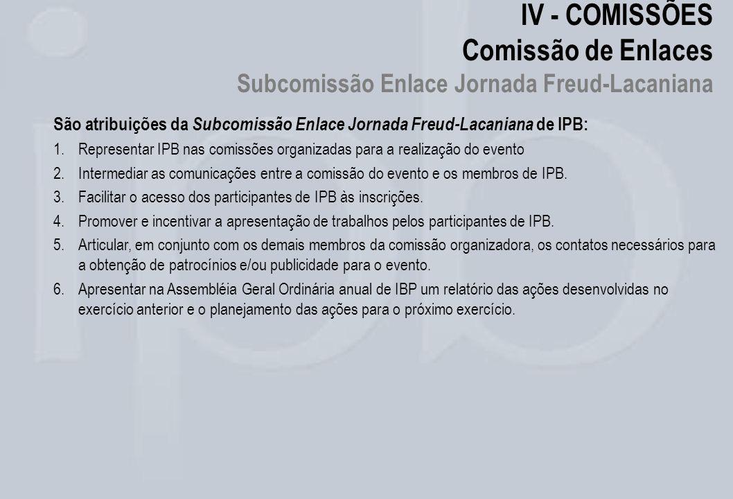 IV - COMISSÕES Comissão de Enlaces Subcomissão Enlace Jornada Freud-Lacaniana São atribuições da Subcomissão Enlace Jornada Freud-Lacaniana de IPB: 1.