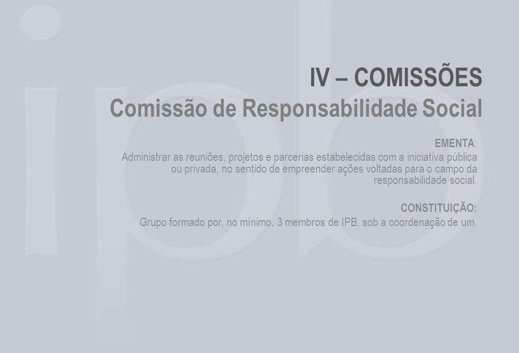 IV – COMISSÕES Comissão de Responsabilidade Social EMENTA : Administrar as reuniões, projetos e parcerias estabelecidas com a iniciativa pública ou pr