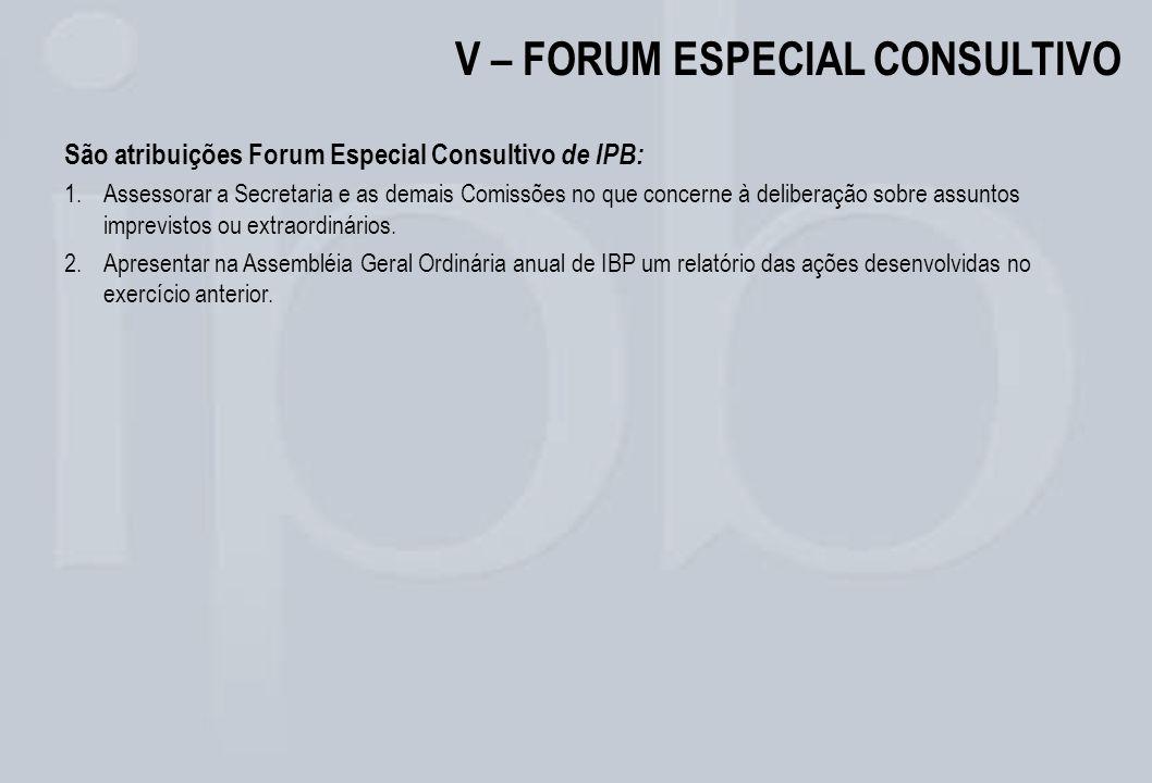 V – FORUM ESPECIAL CONSULTIVO São atribuições Forum Especial Consultivo de IPB: 1.Assessorar a Secretaria e as demais Comissões no que concerne à deli