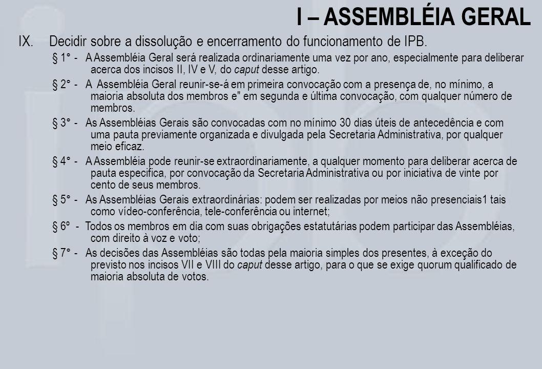 I – ASSEMBLÉIA GERAL IX.Decidir sobre a dissolução e encerramento do funcionamento de IPB. § 1° - A Assembléia Geral será realizada ordinariamente uma