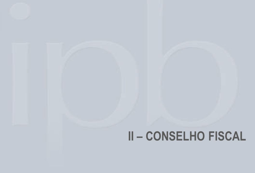 EMENTA: As atribuições do Conselho Fiscal de IPB estão descritas e determinadas no Estatuto Social de IPB: CONSTITUIÇÃO : Instância composta por seis membros de IPB, eleitos e consignados em Assembléia Geral Ordinária