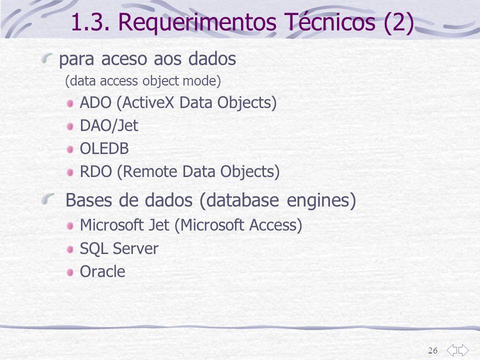 26 1.3. Requerimentos Técnicos (2) para aceso aos dados (data access object mode) ADO (ActiveX Data Objects) DAO/Jet OLEDB RDO (Remote Data Objects) B