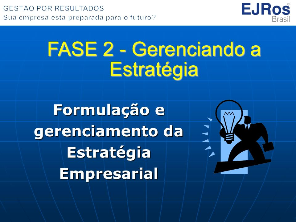 Formulação e gerenciamento da Estratégia Empresarial FASE 2 - Gerenciando a Estratégia