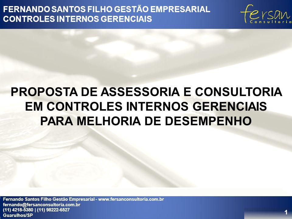 FERNANDO SANTOS FILHO GESTÃO EMPRESARIAL CONTROLES INTERNOS GERENCIAIS PROPOSTA DE ASSESSORIA E CONSULTORIA EM CONTROLES INTERNOS GERENCIAIS PARA MELHORIA DE DESEMPENHO 1 Fernando Santos Filho Gestão Empresarial - www.fersanconsultoria.com.br fernando@fersanconsultoria.com.br (11) 4218-5380 | (11) 98222-6527 Guarulhos/SP