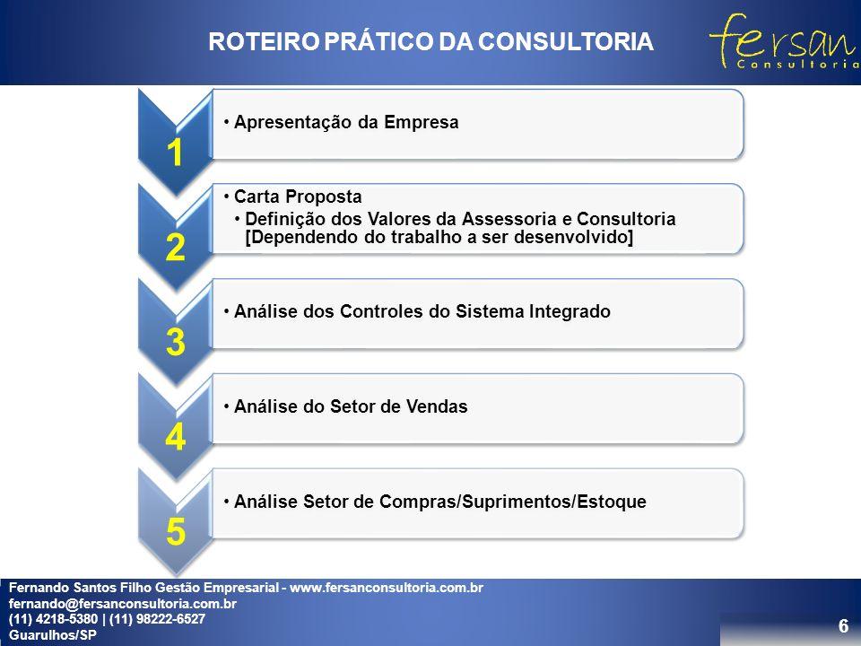 6 ROTEIRO PRÁTICO DA CONSULTORIA 1 Apresentação da Empresa 2 Carta Proposta Definição dos Valores da Assessoria e Consultoria [Dependendo do trabalho a ser desenvolvido] 3 Análise dos Controles do Sistema Integrado 4 Análise do Setor de Vendas 5 Análise Setor de Compras/Suprimentos/Estoque Fernando Santos Filho Gestão Empresarial - www.fersanconsultoria.com.br fernando@fersanconsultoria.com.br (11) 4218-5380 | (11) 98222-6527 Guarulhos/SP