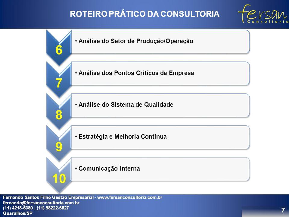 7 ROTEIRO PRÁTICO DA CONSULTORIA 6 Análise do Setor de Produção/Operação 7 Análise dos Pontos Críticos da Empresa 8 Análise do Sistema de Qualidade 9 Estratégia e Melhoria Contínua 10 Comunicação Interna Fernando Santos Filho Gestão Empresarial - www.fersanconsultoria.com.br fernando@fersanconsultoria.com.br (11) 4218-5380 | (11) 98222-6527 Guarulhos/SP