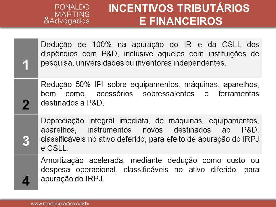 INCENTIVOS TRIBUTÁRIOS E FINANCEIROS 1 Dedução de 100% na apuração do IR e da CSLL dos dispêndios com P&D, inclusive aqueles com instituições de pesqu