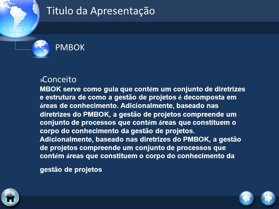 Titulo da Apresentação PMBOK Conceito MBOK serve como guia que cont é m um conjunto de diretrizes e estrutura de como a gestão de projetos é decompost