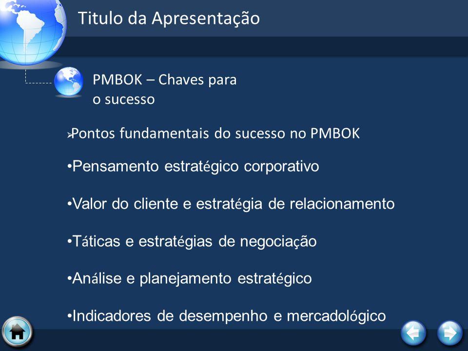 Titulo da Apresentação PMBOK – Chaves para o sucesso Pontos fundamentais do sucesso no PMBOK Pensamento estrat é gico corporativo Valor do cliente e e