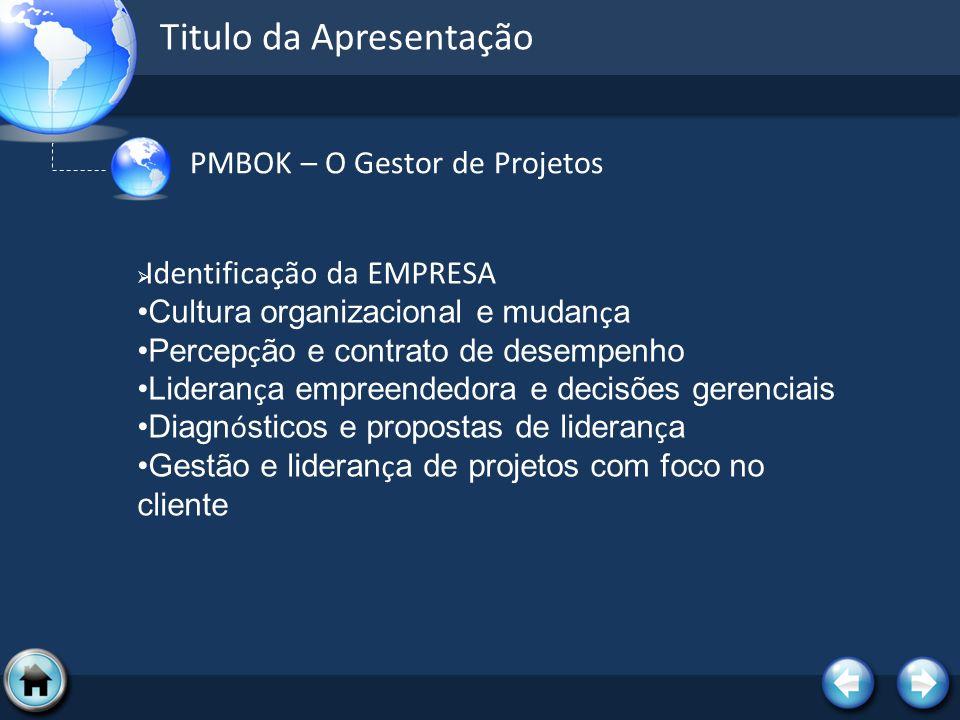 Titulo da Apresentação PMBOK – O Gestor de Projetos Identificação da EMPRESA Cultura organizacional e mudan ç a Percep ç ão e contrato de desempenho L