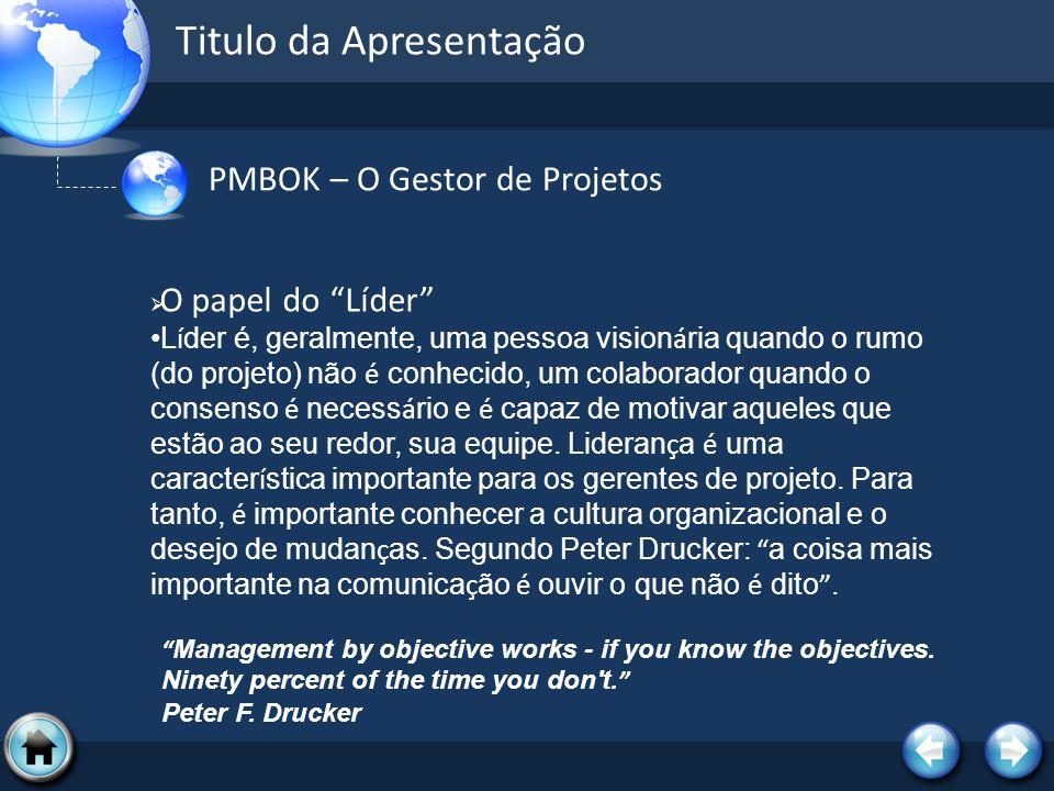 Titulo da Apresentação PMBOK – O Gestor de Projetos O papel do Líder L í der é, geralmente, uma pessoa vision á ria quando o rumo (do projeto) não é c