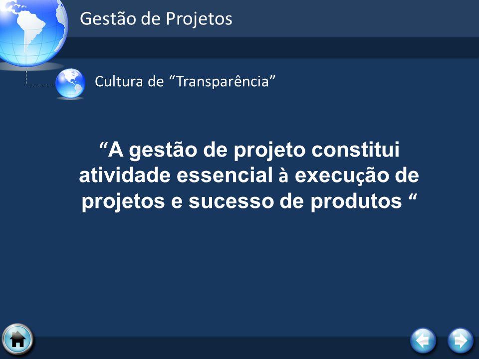 Gestão de Projetos Cultura de Transparência A gestão de projeto constitui atividade essencial à execu ç ão de projetos e sucesso de produtos