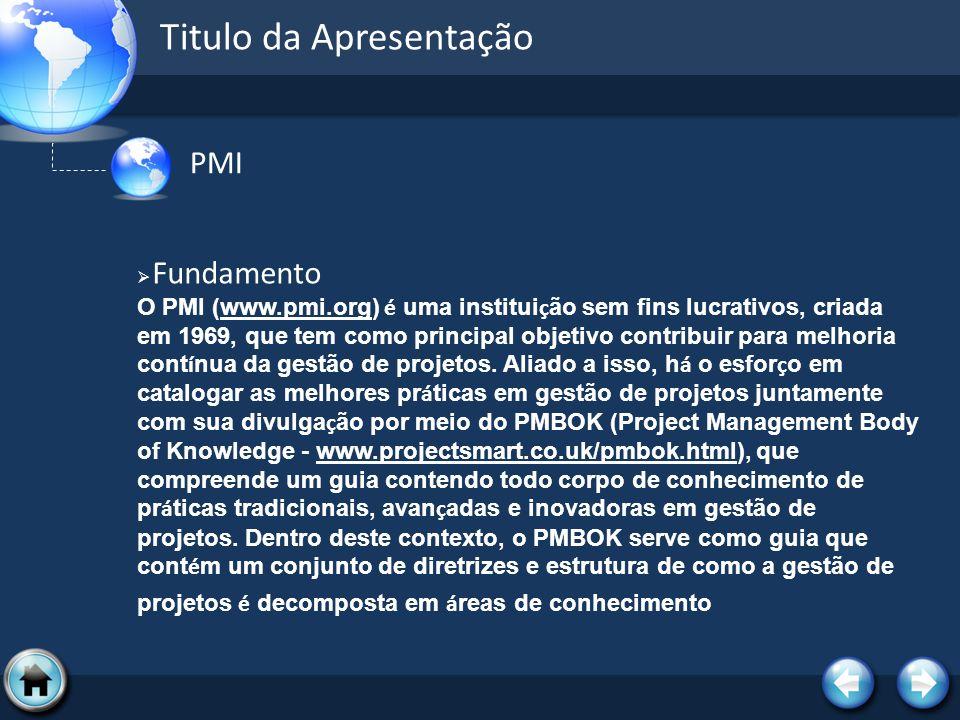 Titulo da Apresentação PMI Fundamento O PMI (www.pmi.org) é uma institui ç ão sem fins lucrativos, criada em 1969, que tem como principal objetivo con