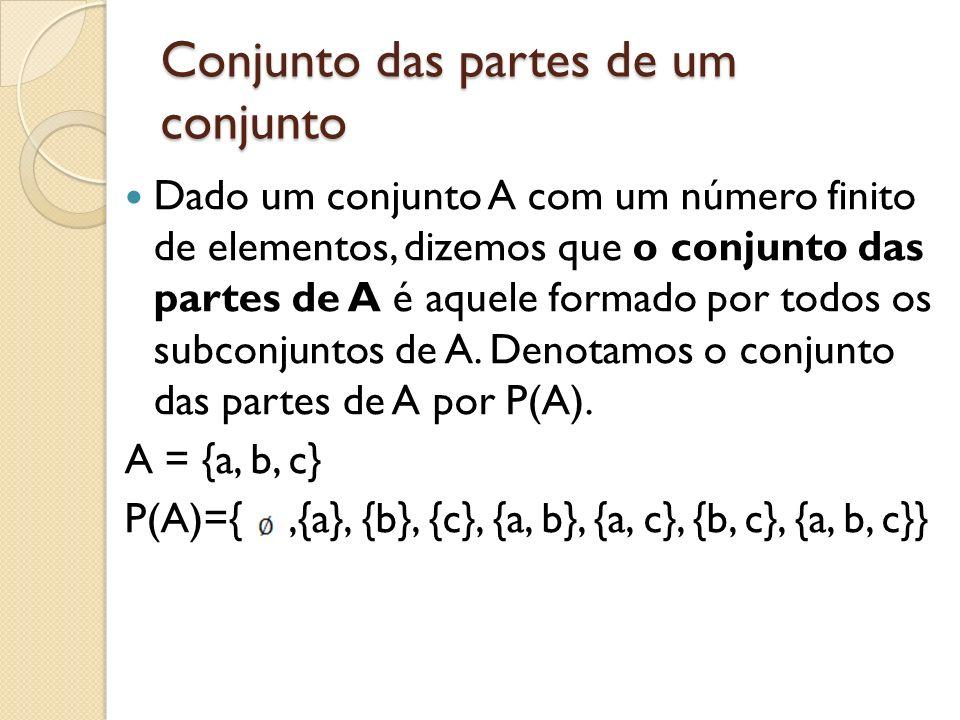 Conjunto das partes de um conjunto Dado um conjunto A com um número finito de elementos, dizemos que o conjunto das partes de A é aquele formado por t