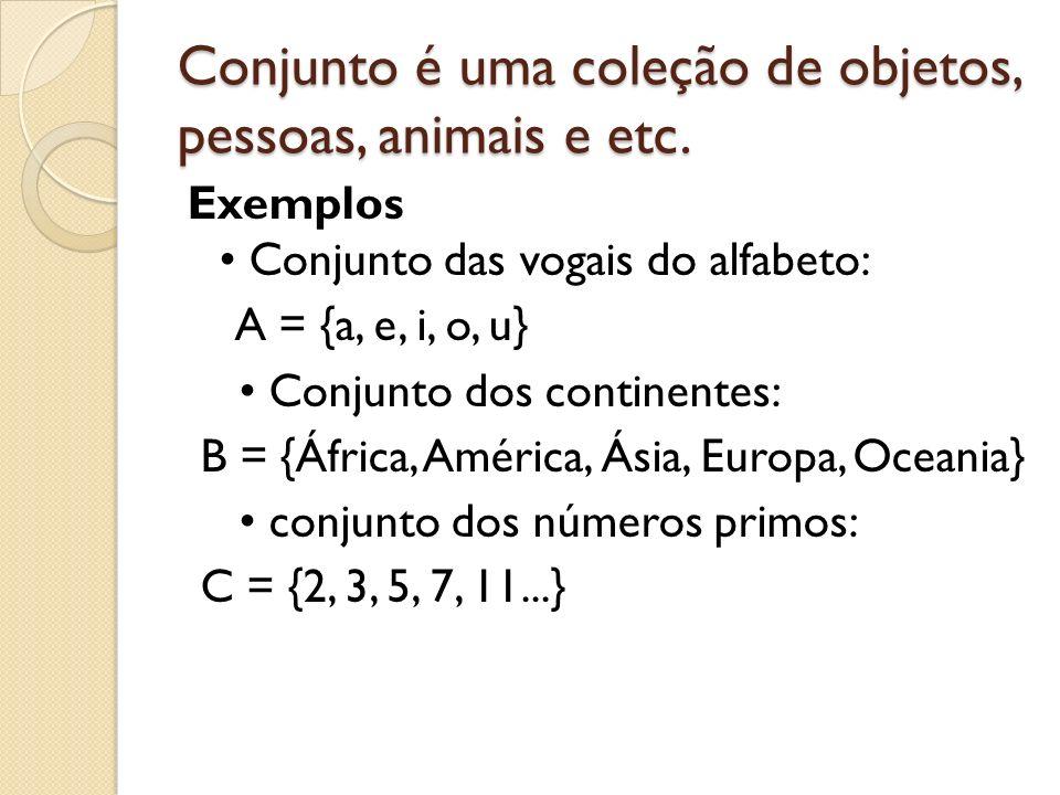 Conjunto é uma coleção de objetos, pessoas, animais e etc. Exemplos Conjunto das vogais do alfabeto: A = {a, e, i, o, u} Conjunto dos continentes: B =