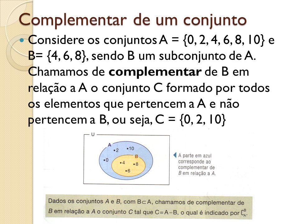 Complementar de um conjunto Considere os conjuntos A = {0, 2, 4, 6, 8, 10} e B= {4, 6, 8}, sendo B um subconjunto de A. Chamamos de complementar de B