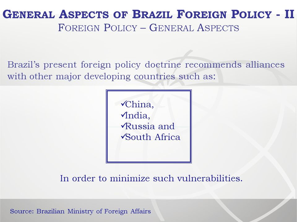 Brazils present foreign policy doctrine recommends alliances with other major developing countries such as : China, India, Russia and South Africa In order to minimize such vulnerabilities.