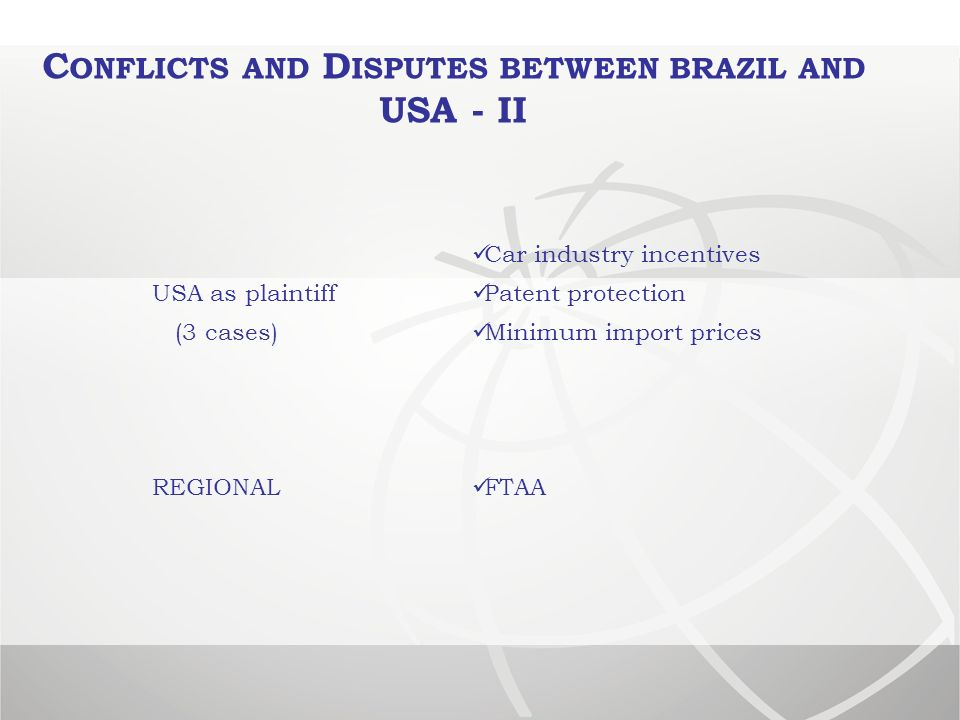 C ONFLICTS AND D ISPUTES BETWEEN BRAZIL AND USA - II Car industry incentives USA as plaintiff Patent protection (3 cases) Minimum import prices REGIONAL FTAA