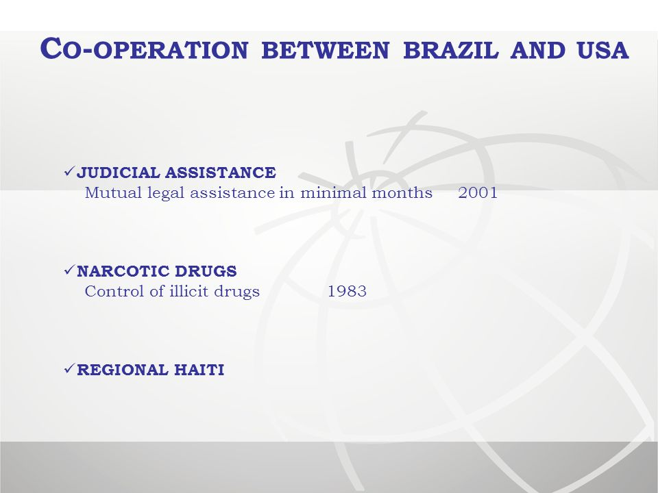 C O - OPERATION BETWEEN BRAZIL AND USA JUDICIAL ASSISTANCE Mutual legal assistance in minimal months 2001 NARCOTIC DRUGS Control of illicit drugs 1983 REGIONAL HAITI