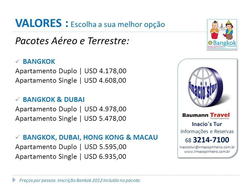 Pacotes Aéreo e Terrestre: BANGKOK Apartamento Duplo | USD 4.178,00 Apartamento Single | USD 4.608,00 BANGKOK & DUBAI Apartamento Duplo | USD 4.978,00 Apartamento Single | USD 5.478,00 BANGKOK, DUBAI, HONG KONG & MACAU Apartamento Duplo | USD 5.595,00 Apartamento Single | USD 6.935,00 VALORES : Escolha a sua melhor opção Preços por pessoa.