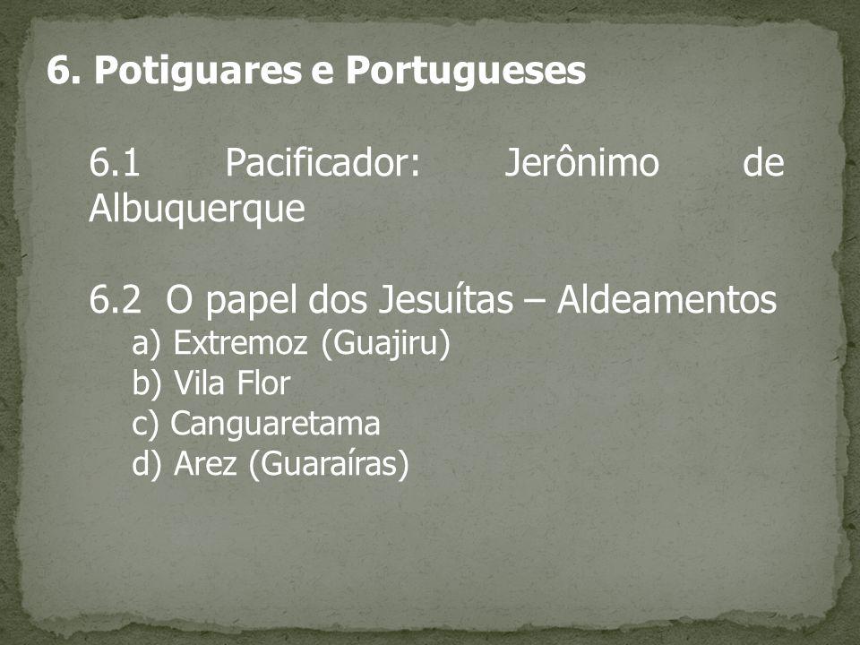 6. Potiguares e Portugueses 6.1 Pacificador: Jerônimo de Albuquerque 6.2 O papel dos Jesuítas – Aldeamentos a) Extremoz (Guajiru) b) Vila Flor c) Cang