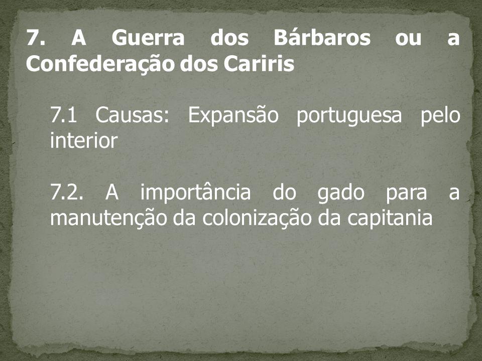 7. A Guerra dos Bárbaros ou a Confederação dos Cariris 7.1 Causas: Expansão portuguesa pelo interior 7.2. A importância do gado para a manutenção da c