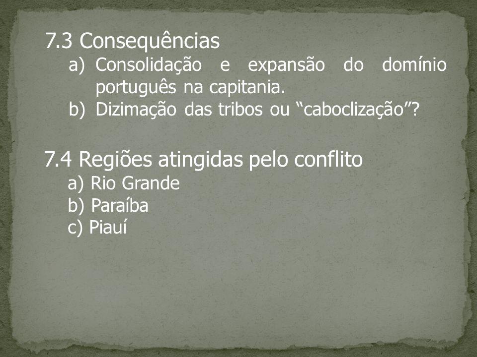 7.3 Consequências a)Consolidação e expansão do domínio português na capitania. b)Dizimação das tribos ou caboclização? 7.4 Regiões atingidas pelo conf