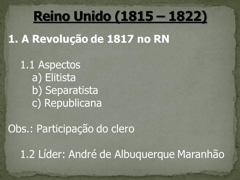 1.A Revolução de 1817 no RN 1.1 Aspectos a) Elitista b) Separatista c) Republicana Obs.: Participação do clero 1.2 Líder: André de Albuquerque Maranhã