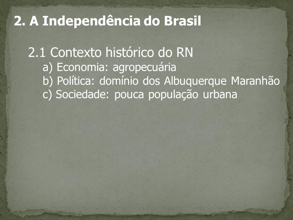 2. A Independência do Brasil 2.1 Contexto histórico do RN a) Economia: agropecuária b) Política: domínio dos Albuquerque Maranhão c) Sociedade: pouca