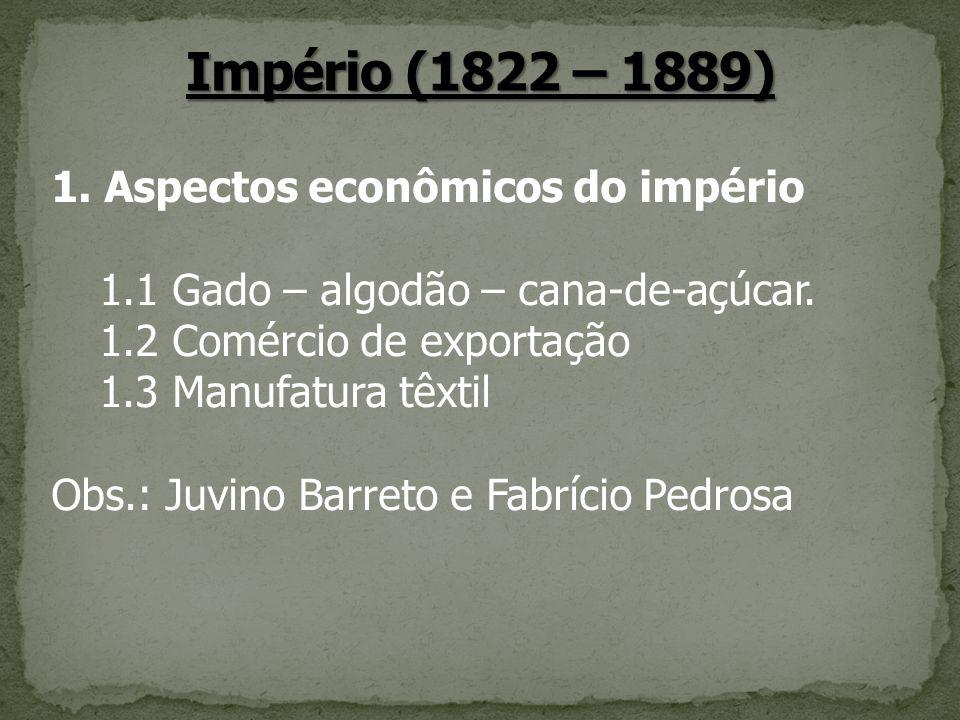 1. Aspectos econômicos do império 1.1 Gado – algodão – cana-de-açúcar. 1.2 Comércio de exportação 1.3 Manufatura têxtil Obs.: Juvino Barreto e Fabríci