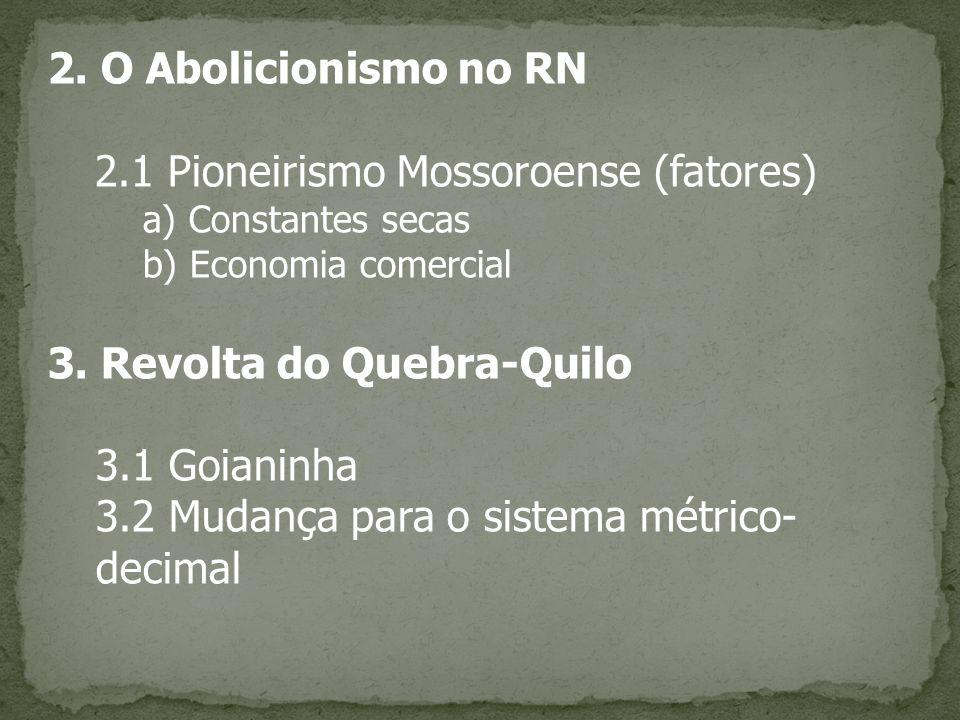 2. O Abolicionismo no RN 2.1 Pioneirismo Mossoroense (fatores) a) Constantes secas b) Economia comercial 3. Revolta do Quebra-Quilo 3.1 Goianinha 3.2