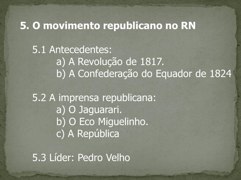 5. O movimento republicano no RN 5.1 Antecedentes: a) A Revolução de 1817. b) A Confederação do Equador de 1824 5.2 A imprensa republicana: a) O Jagua