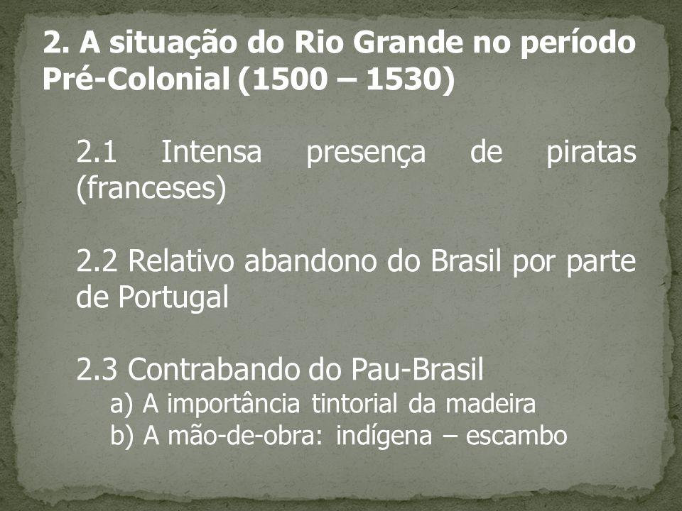 2. A situação do Rio Grande no período Pré-Colonial (1500 – 1530) 2.1 Intensa presença de piratas (franceses) 2.2 Relativo abandono do Brasil por part