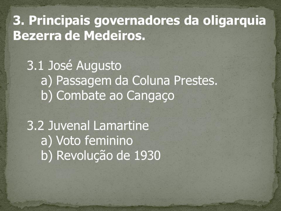 3. Principais governadores da oligarquia Bezerra de Medeiros. 3.1 José Augusto a) Passagem da Coluna Prestes. b) Combate ao Cangaço 3.2 Juvenal Lamart