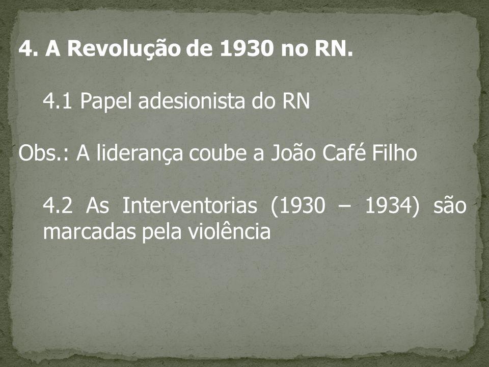 4. A Revolução de 1930 no RN. 4.1 Papel adesionista do RN Obs.: A liderança coube a João Café Filho 4.2 As Interventorias (1930 – 1934) são marcadas p