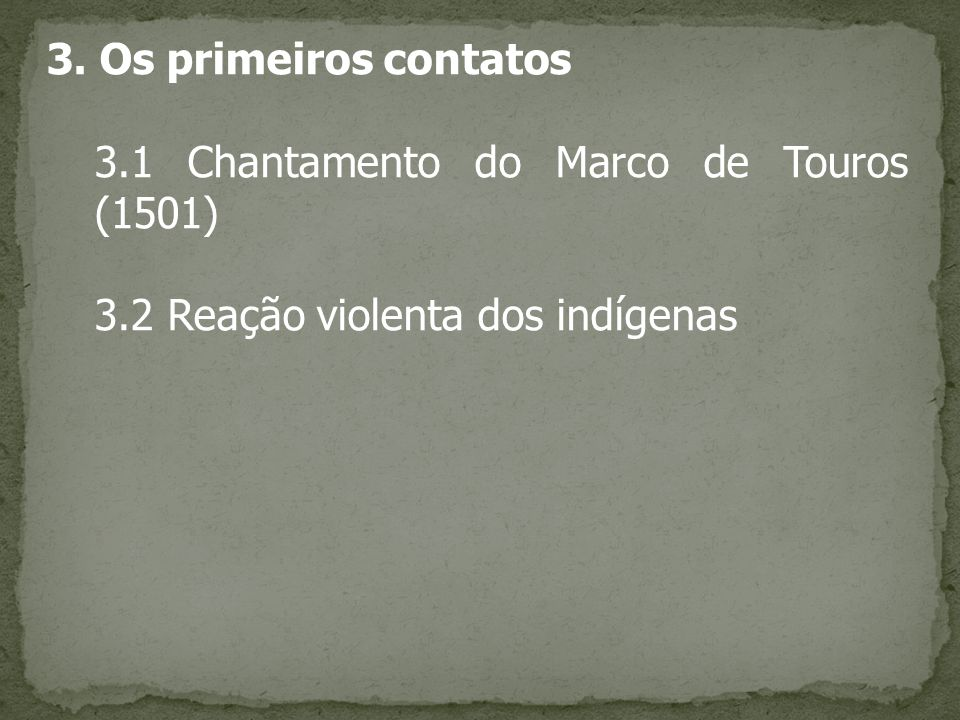 3. Os primeiros contatos 3.1 Chantamento do Marco de Touros (1501) 3.2 Reação violenta dos indígenas