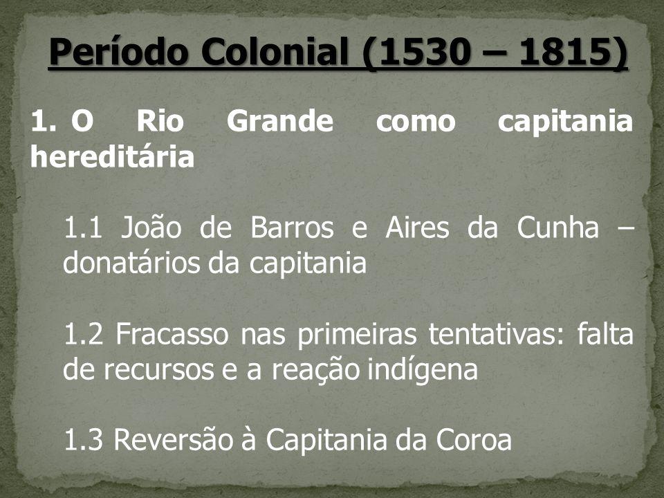 Período Colonial (1530 – 1815) 1. O Rio Grande como capitania hereditária 1.1 João de Barros e Aires da Cunha – donatários da capitania 1.2 Fracasso n