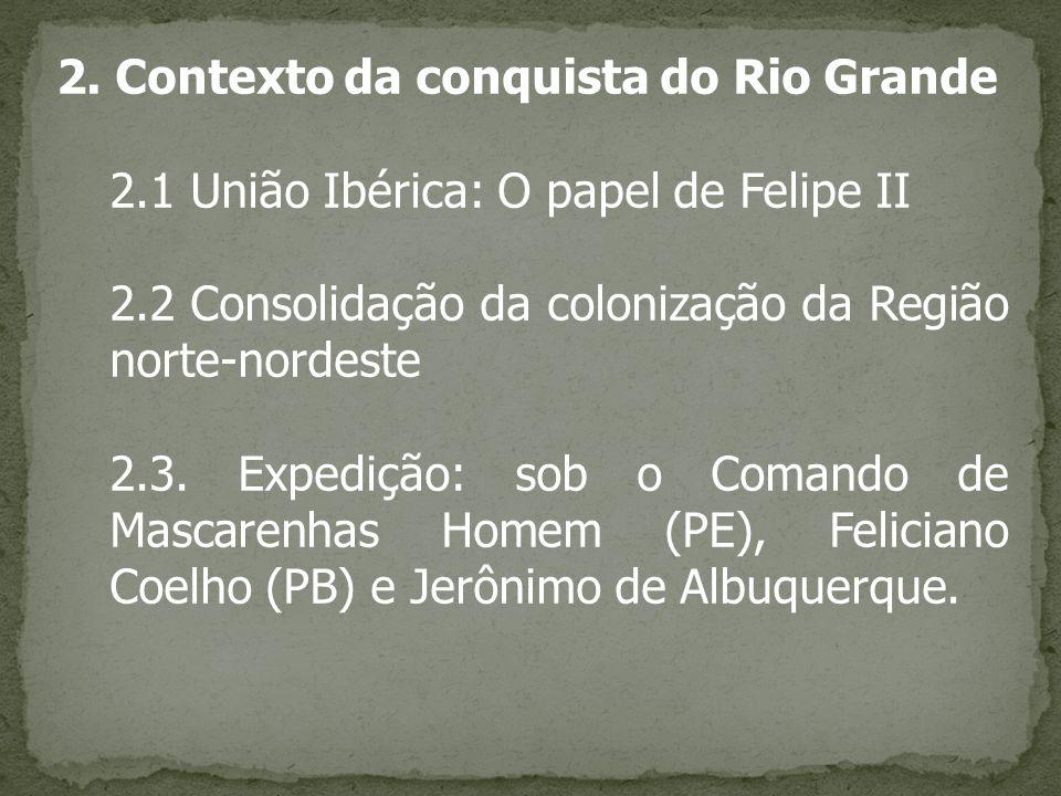2. Contexto da conquista do Rio Grande 2.1 União Ibérica: O papel de Felipe II 2.2 Consolidação da colonização da Região norte-nordeste 2.3. Expedição