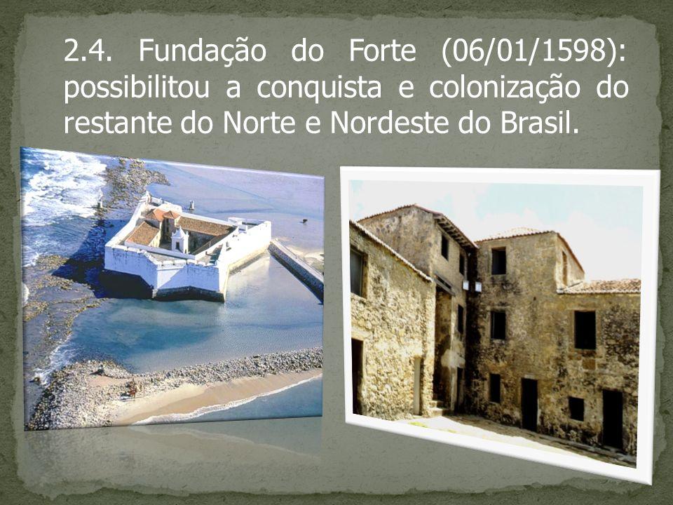 2.4. Fundação do Forte (06/01/1598): possibilitou a conquista e colonização do restante do Norte e Nordeste do Brasil.