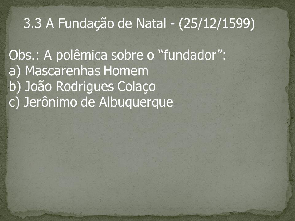 3.3 A Fundação de Natal - (25/12/1599) Obs.: A polêmica sobre o fundador: a) Mascarenhas Homem b) João Rodrigues Colaço c) Jerônimo de Albuquerque