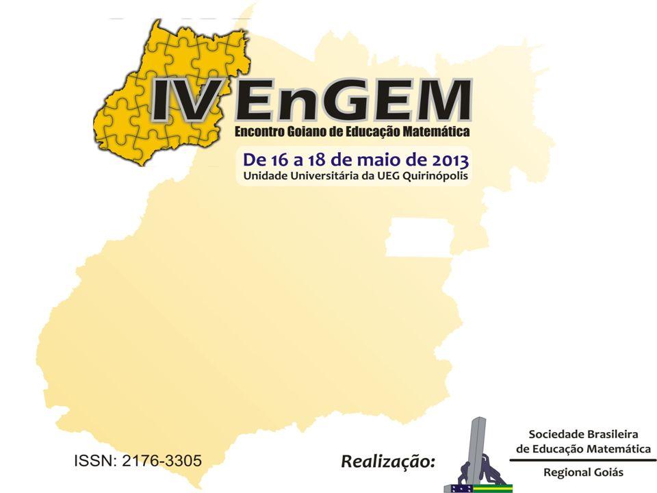 REALIZAÇÃO: SOCIEDADE BRASILEIRA DE EDUCAÇÃO MATEMÁTICA/REGIONAL GOIÁS INSTITUIÇÕES PARCEIRAS: UNIVERSIDADE ESTADUAL DE GOIÁS (UEG) UNIVERSIDADE FEDERAL DE GOIÁS (UFG) INSTITUTO FEDERAL DE EDUCAÇÃO, CIÊNCIA E TECNOLOGIA – GOIÁS Quirinópolis-GO 2013 ANAIS IV Encontro Goiano de Educação Matemática (IV EnGEM) Apoio Editores
