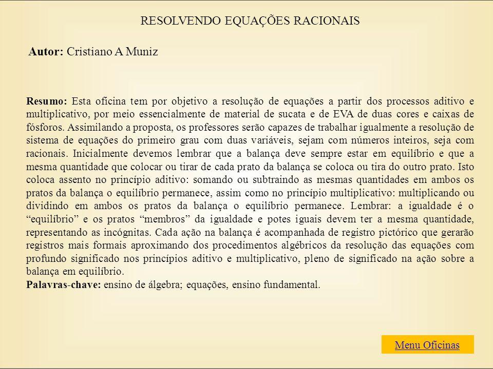 RESOLVENDO EQUAÇÕES RACIONAIS Autor: Cristiano A Muniz Resumo: Esta oficina tem por objetivo a resolução de equações a partir dos processos aditivo e