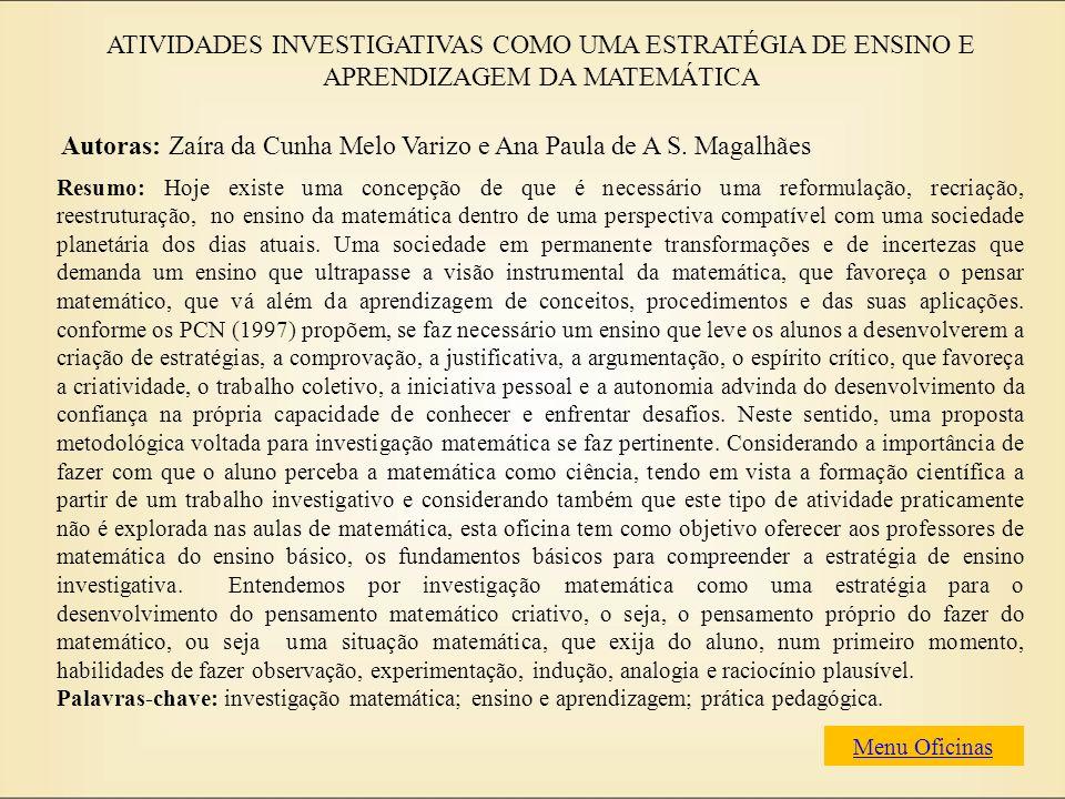 ATIVIDADES INVESTIGATIVAS COMO UMA ESTRATÉGIA DE ENSINO E APRENDIZAGEM DA MATEMÁTICA Autoras: Zaíra da Cunha Melo Varizo e Ana Paula de A S. Magalhães