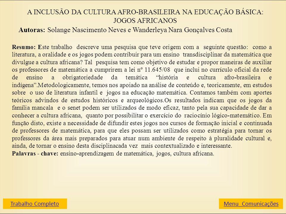 A INCLUSÃO DA CULTURA AFRO-BRASILEIRA NA EDUCAÇÃO BÁSICA: JOGOS AFRICANOS Autoras: Solange Nascimento Neves e Wanderleya Nara Gonçalves Costa Resumo: