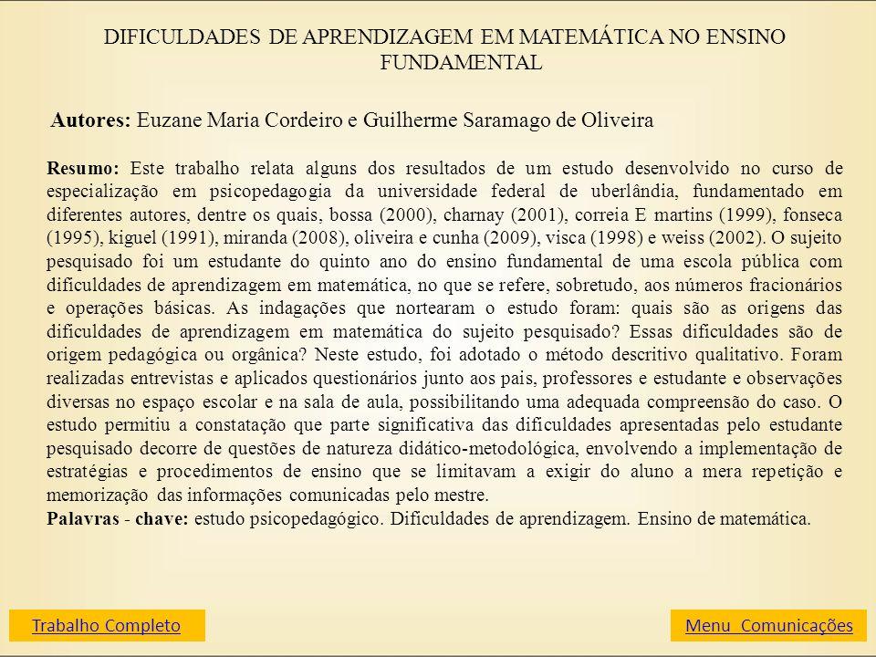 DIFICULDADES DE APRENDIZAGEM EM MATEMÁTICA NO ENSINO FUNDAMENTAL Autores: Euzane Maria Cordeiro e Guilherme Saramago de Oliveira Resumo: Este trabalho