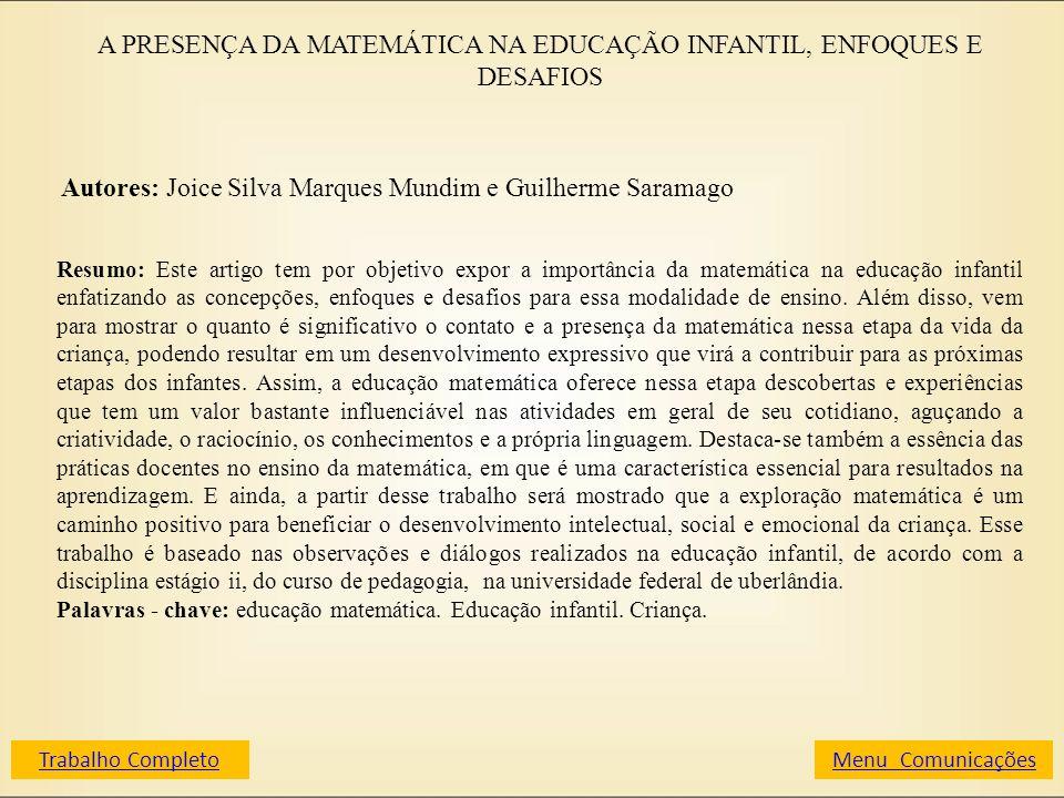 A PRESENÇA DA MATEMÁTICA NA EDUCAÇÃO INFANTIL, ENFOQUES E DESAFIOS Autores: Joice Silva Marques Mundim e Guilherme Saramago Resumo: Este artigo tem po