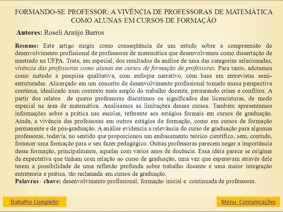 FORMANDO-SE PROFESSOR: A VIVÊNCIA DE PROFESSORAS DE MATEMÁTICA COMO ALUNAS EM CURSOS DE FORMAÇÃO Autores: Roseli Araújo Barros Resumo: Este artigo sur