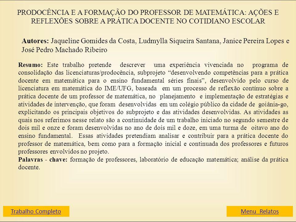 PRODOCÊNCIA E A FORMAÇÃO DO PROFESSOR DE MATEMÁTICA: AÇÕES E REFLEXÕES SOBRE A PRÁTICA DOCENTE NO COTIDIANO ESCOLAR Autores: Jaqueline Gomides da Cost