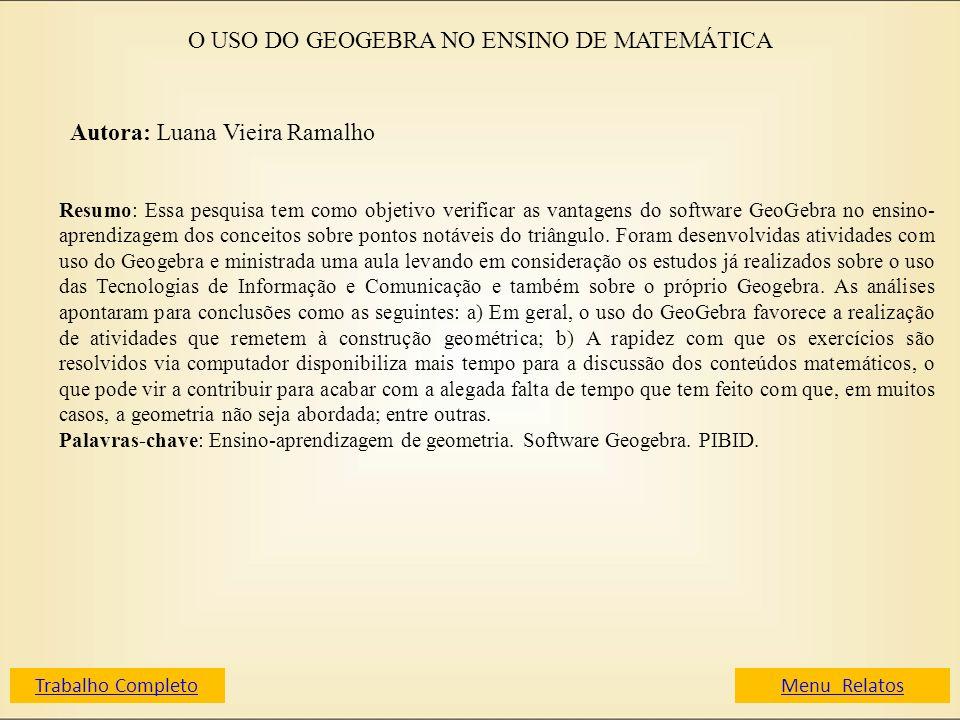 O USO DO GEOGEBRA NO ENSINO DE MATEMÁTICA Autora: Luana Vieira Ramalho Resumo: Essa pesquisa tem como objetivo verificar as vantagens do software GeoG